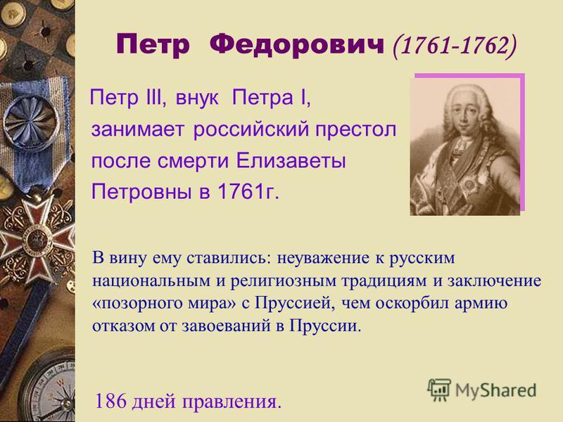 Петр Федорович (1761-1762) Петр III, внук Петра I, занимает российский престол после смерти Елизаветы Петровны в 1761 г. В вину ему ставились: неуважение к русским национальным и религиозным традициям и заключение «позорного мира» с Пруссией, чем оск