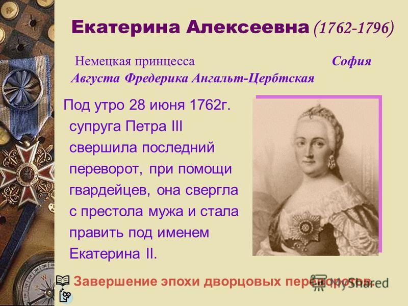Екатерина Алексеевна (1762-1796) Под утро 28 июня 1762 г. супруга Петра III свершила последний переворот, при помощи гвардейцев, она свергла с престола мужа и стала править под именем Екатерина II. Немецкая принцесса София Августа Фредерика Ангальт-Ц