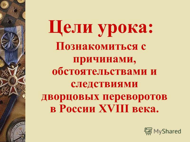 Цели урока: Познакомиться с причинами, обстоятельствами и следствиями дворцовых переворотов в России XVIII века.