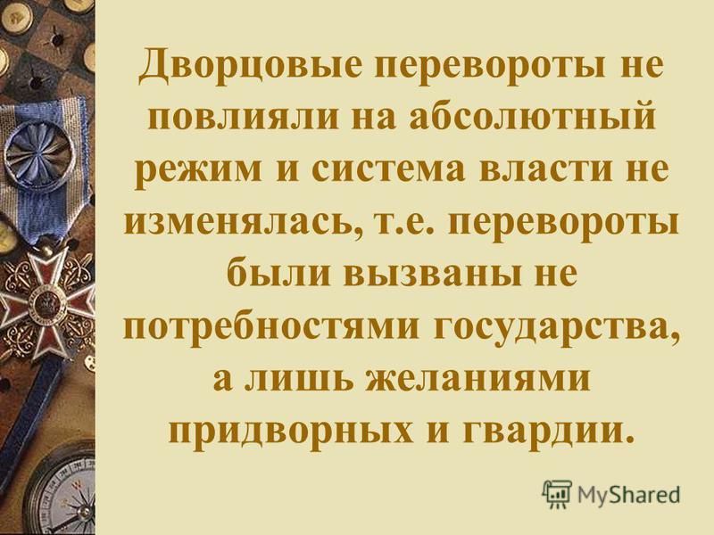 Дворцовые перевороты не повлияли на абсолютный режим и система власти не изменялась, т.е. перевороты были вызваны не потребностями государства, а лишь желаниями придворных и гвардии.