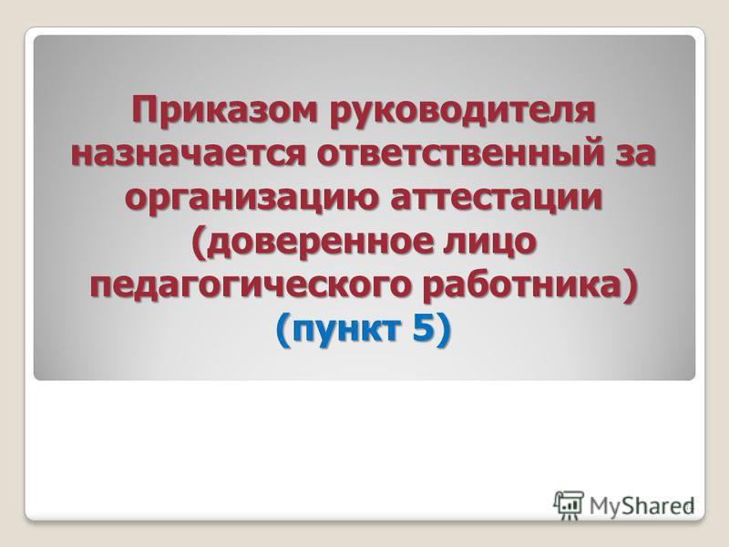 Приказом руководителя назначается ответственный за организацию аттестации (доверенное лицо педагогического работника) (пункт 5) 14