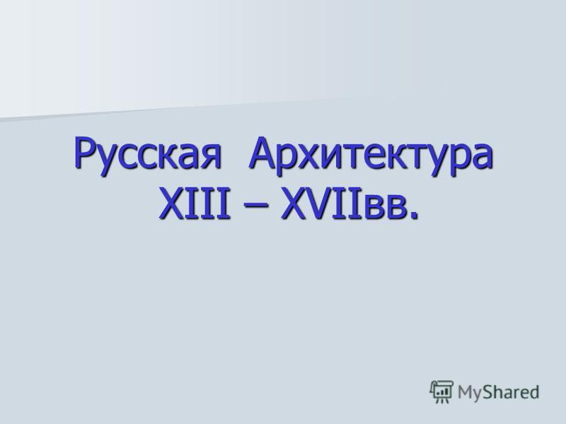 Русская Архитектура XIII – XVIIвв.