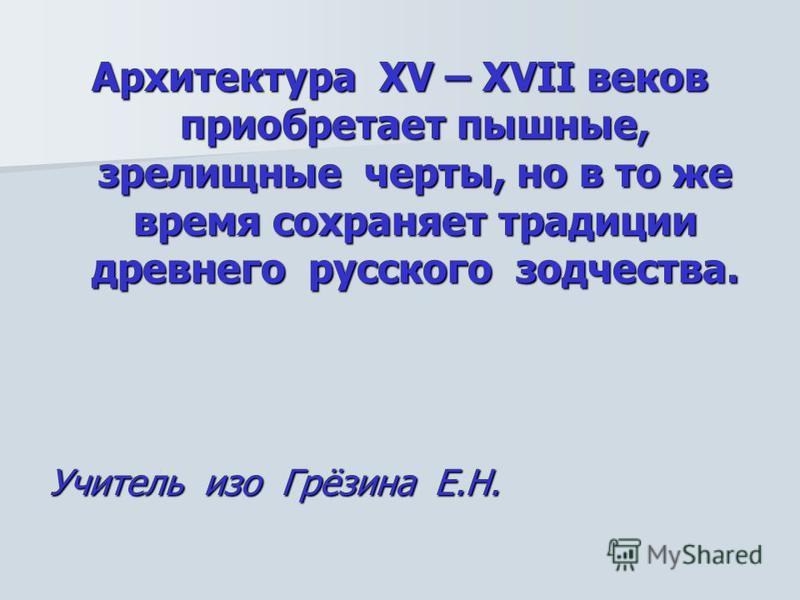 Архитектура XV – XVII веков приобретает пышные, зрелищные черты, но в то же время сохраняет традиции древнего русского зодчества. Учитель изо Грёзина Е.Н.
