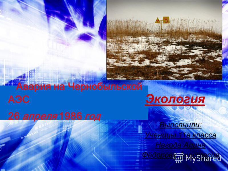Авария на Чернобыльской АЭС 26 апреля 1986 год Экология Выполнили: Ученицы 11a класса Негода Алина Фёдорова Анастасия