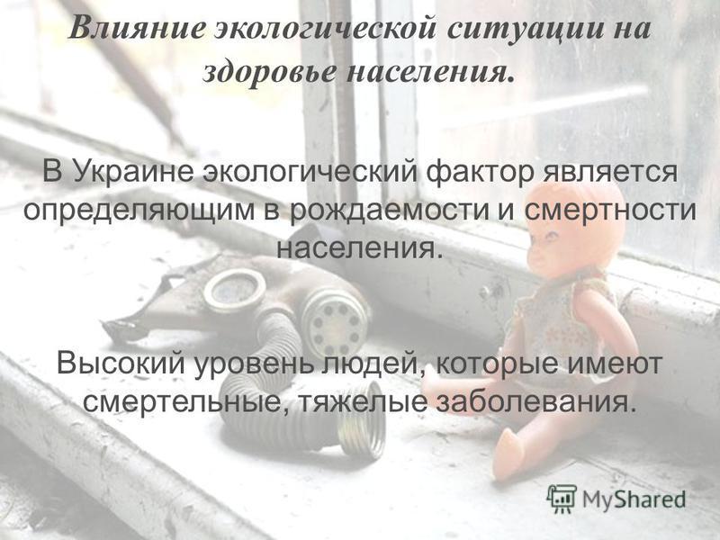 В Украине экологический фактор является определяющим в рождаемости и смертности населения. Высокий уровень людей, которые имеют смертельные, тяжелые заболевания. Влияние экологической ситуации на здоровье населения.