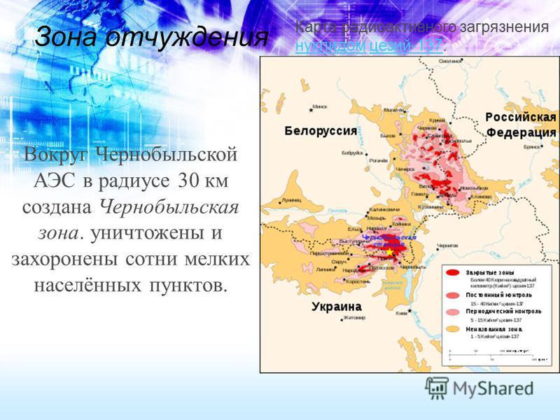 Зона отчуждения Карта радиоактивного загрязнения нуклидом цезий-137: нуклидомцезий-137 Вокруг Чернобыльской АЭС в радиусе 30 км создана Чернобыльская зона. уничтожены и захоронены сотни мелких населённых пунктов.