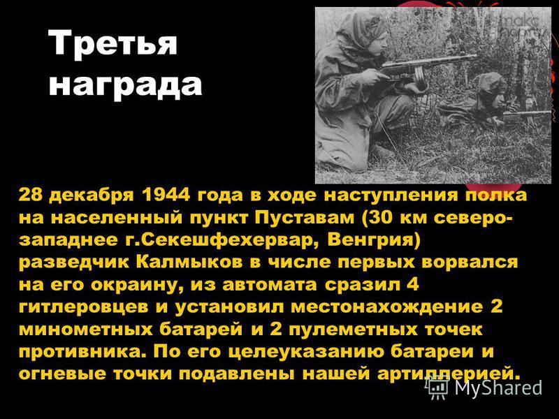 Третья награда 28 декабря 1944 года в ходе наступления полка на населенный пункт Пуставам (30 км северо- западнее г.Секешфехервар, Венгрия) разведчик Калмыков в числе первых ворвался на его окраину, из автомата сразил 4 гитлеровцев и установил местон