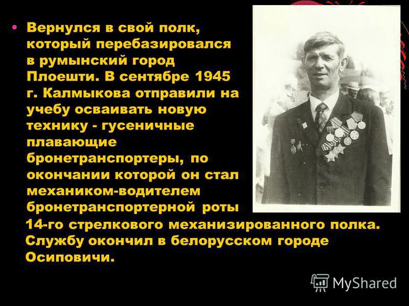 Вернулся в свой полк, который перебазировался в румынский город Плоешти. В сентябре 1945 г. Калмыкова отправили на учебу осваивать новую технику - гусеничные плавающие бронетранспортеры, по окончании которой он стал механиком-водителем бронетранспорт