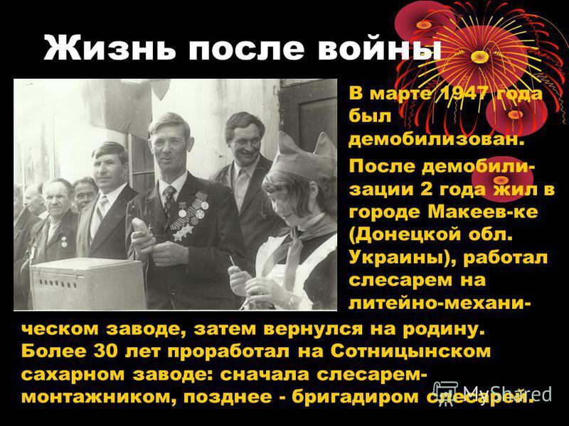 Жизнь после войны В марте 1947 года был демобилизован. После демобилизации 2 года жил в городе Макеев-ке (Донецкой обл. Украины), работал слесарем на литейно-механическом заводе, затем вернулся на родину. Более 30 лет проработал на Сотницынском сахар