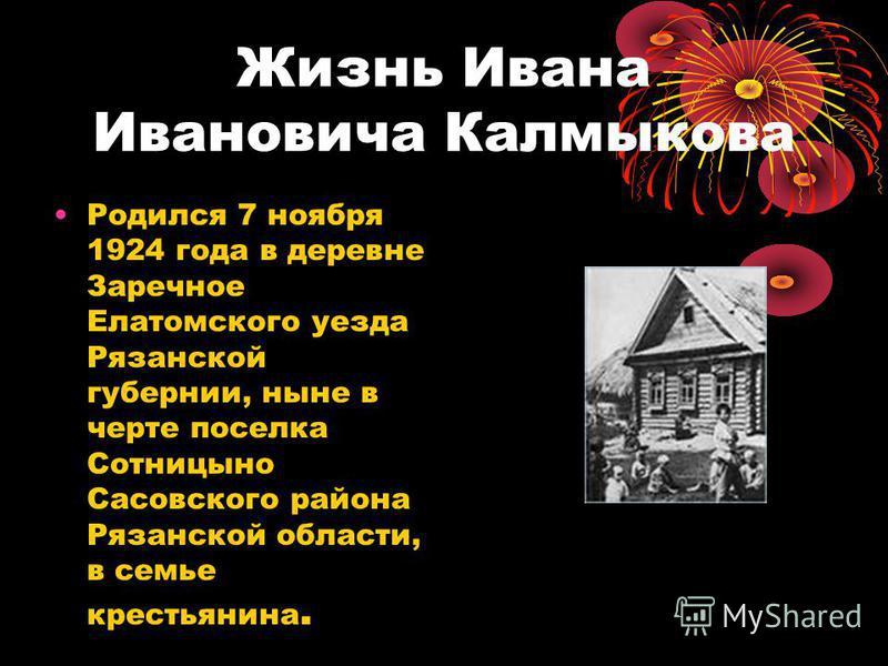 Жизнь Ивана Ивановича Калмыкова Родился 7 ноября 1924 года в деревне Заречное Елатомского уезда Рязанской губернии, ныне в черте поселка Сотницыно Сасовского района Рязанской области, в семье крестьянина.