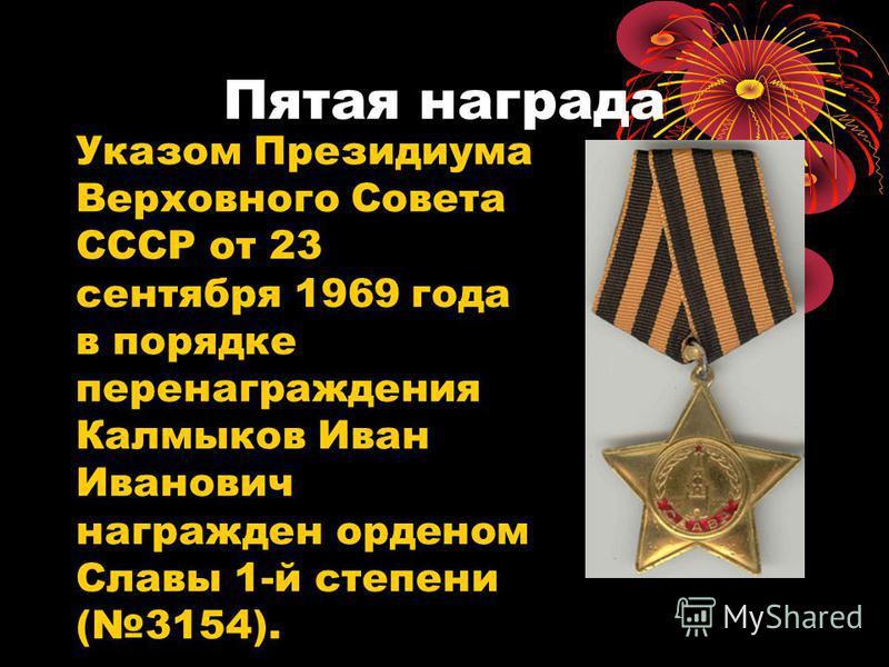 Пятая награда Указом Президиума Верховного Совета СССР от 23 сентября 1969 года в порядке пере награждения Калмыков Иван Иванович награжден орденом Славы 1-й степени (3154).
