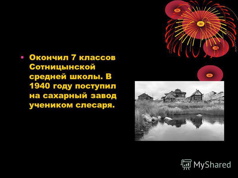 Окончил 7 классов Сотницынской средней школы. В 1940 году поступил на сахарный завод учеником слесаря.