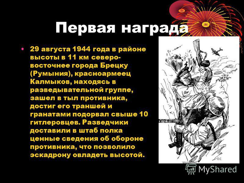 Первая награда 29 августа 1944 года в районе высоты в 11 км северо- восточнее города Брецку (Румыния), красноармеец Калмыков, находясь в разведывательной группе, зашел в тыл противника, достиг его траншей и гранатами подорвал свыше 10 гитлеровцев. Ра