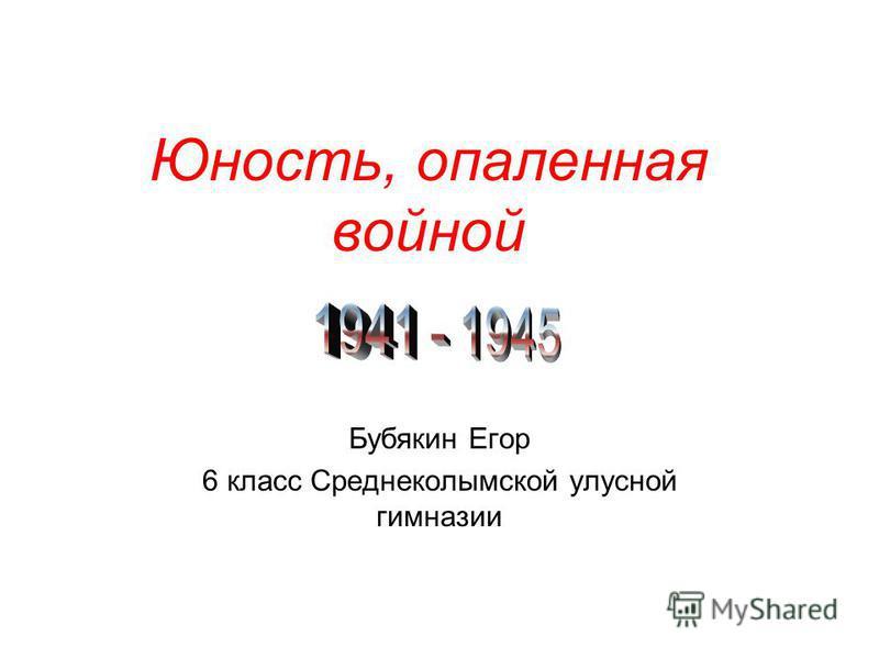 Юность, опаленная войной Бубякин Егор 6 класс Среднеколымской улусной гимназии
