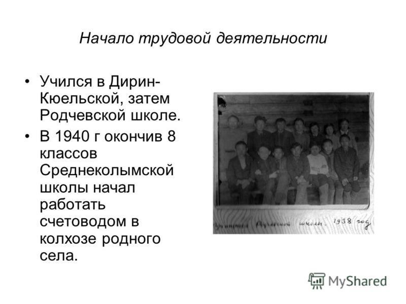 Начало трудовой деятельности Учился в Дирин- Кюельской, затем Родчевской школе. В 1940 г окончив 8 классов Среднеколымской школы начал работать счетоводом в колхозе родного села.