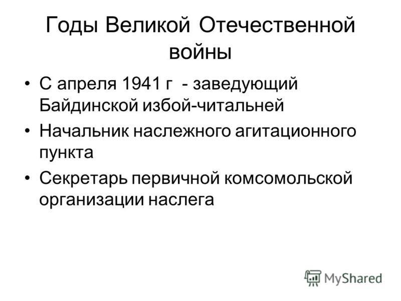 Годы Великой Отечественной войны С апреля 1941 г - заведующий Байдинской избой-читальней Начальник наследного агитационного пункта Секретарь первичной комсомольской организации наслега