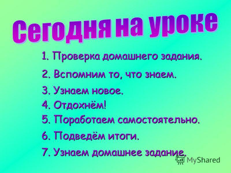 1. Проверка домашнего задания. 2. Вспомним то, что знаем. 3. Узнаем новое. 5. Поработаем самостоятельно. 6. Подведём итоги. 7. Узнаем домашнее задание. 4. Отдохнём!