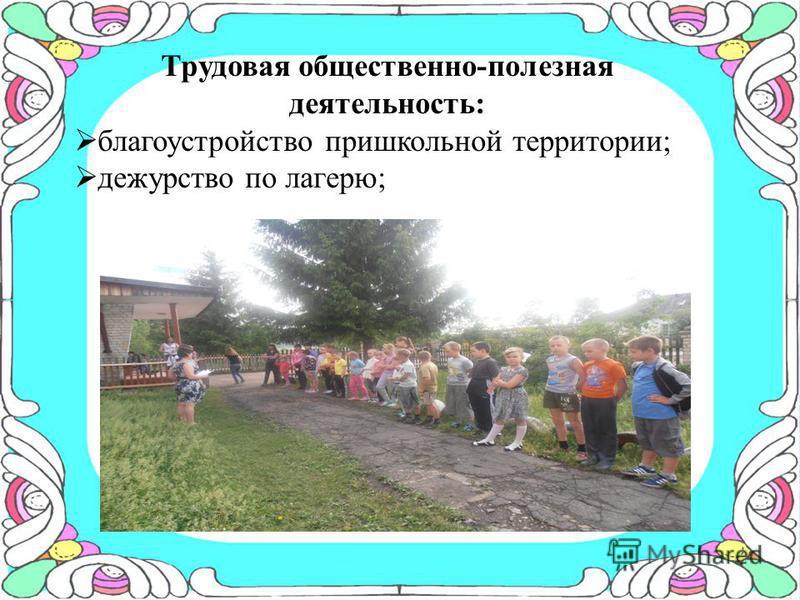 Трудовая общественно-полезная деятельность: благоустройство пришкольной территории; дежурство по лагерю;