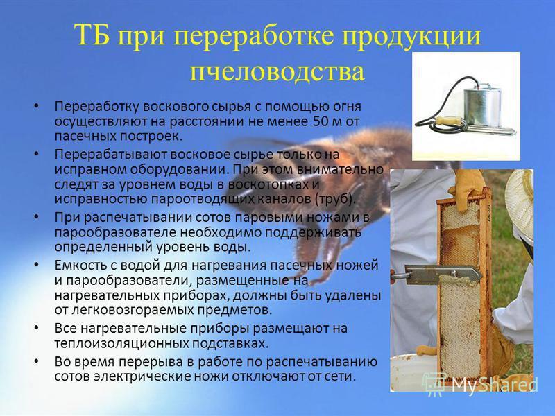 ТБ при переработке продукции пчеловодства Переработку воскового сырья с помощью огня осуществляют на расстоянии не менее 50 м от пасечных построек. Перерабатывают восковое сырье только на исправном оборудовании. При этом внимательно следят за уровнем