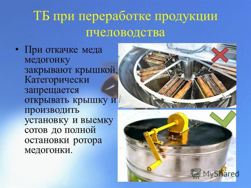 ТБ при переработке продукции пчеловодства При откачке меда медогонку закрывают крышкой. Категорически запрещается открывать крышку и производить установку и выемку сотов до полной остановки ротора медогонки.