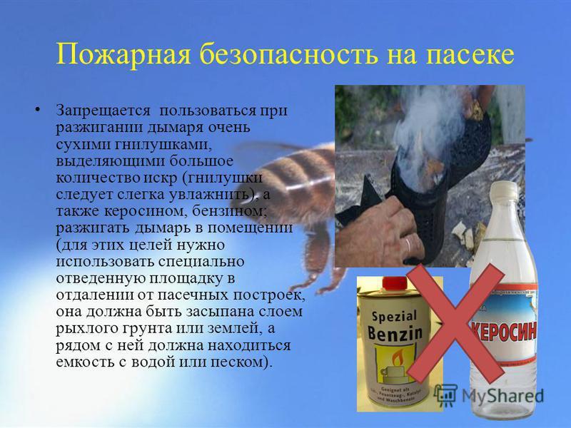 Пожарная безопасность на пасеке Запрещается пользоваться при разжигании дымаря очень сухими гнилушками, выделяющими большое количество искр (гнилушки следует слегка увлажнить), а также керосином, бензином; разжигать дымарь в помещении (для этих целей