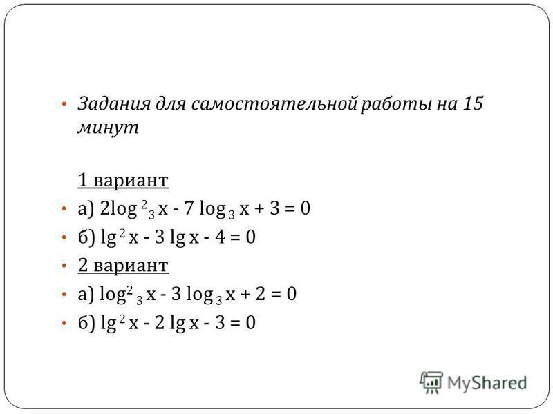 Задания для самостоятельной работы на 15 минут 1 вариант а ) 2log 2 3 х - 7 log 3 х + 3 = 0 б ) lg 2 х - 3 lg х - 4 = 0 2 вариант а ) log 2 3 х - 3 log 3 х + 2 = 0 б ) lg 2 х - 2 lg х - 3 = 0