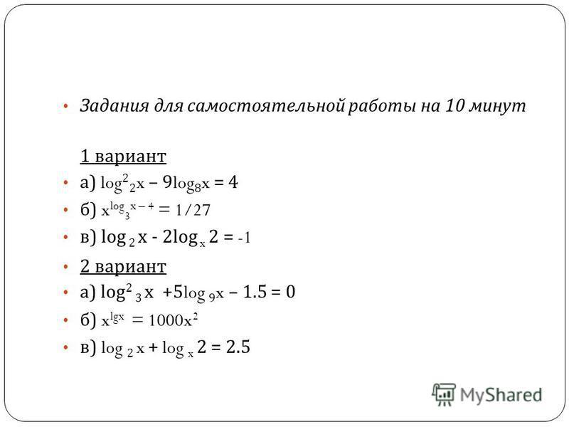Задания для самостоятельной работы на 10 минут 1 вариант а ) log 2 2 x – 9log 8 x = 4 б ) x log 3 x – 4 = 1/27 в ) log 2 х - 2log x 2 = -1 2 вариант а ) log 2 3 х +5log 9 x – 1.5 = 0 б ) x lgx = 1000x 2 в ) log 2 x + log x 2 = 2.5