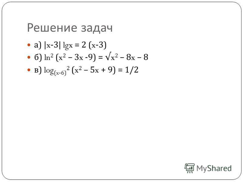 Решение задач а ) |x-3| lgx = 2 (x-3) б ) ln 2 (x 2 – 3x -9) = x 2 – 8x – 8 в ) log (x-6) 2 (x 2 – 5x + 9) = 1/2