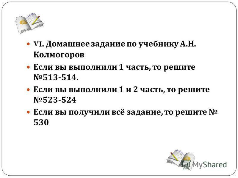 VI. Домашнее задание по учебнику А. Н. Колмогоров Если вы выполнили 1 часть, то решите 513-514. Если вы выполнили 1 и 2 часть, то решите 523-524 Если вы получили всё задание, то решите 530