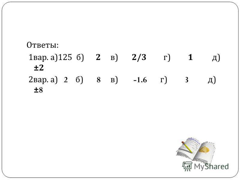 Ответы : 1 вар. а )125 б ) 2 в ) 2/3 г ) 1 д ) ±2 2 вар. а ) 2 б ) 8 в ) -1.6 г ) 3 д ) ±8