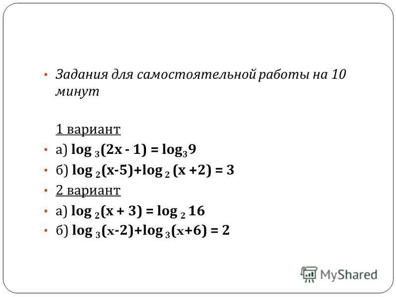 Задания для самостоятельной работы на 10 минут 1 вариант а ) log 3 (2 х - 1) = log 3 9 б ) log 2 ( х -5)+log 2 ( х +2) = 3 2 вариант а ) log 2 ( х + 3) = log 2 16 б ) log 3 (x-2)+log 3 (x+6) = 2