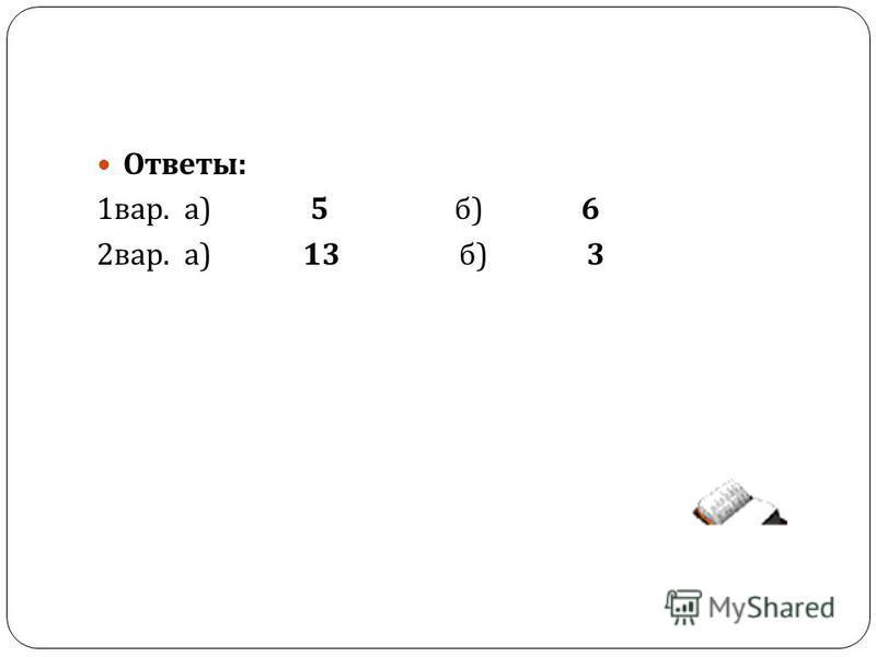Ответы : 1 вар. а ) 5 б ) 6 2 вар. а ) 13 б ) 3
