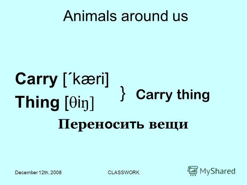 December 12th, 2008CLASSWORK Аnimals around us Carry [ ´ kæri] Thing [ i ŋ] } Carry thing Перен о си ть вещи