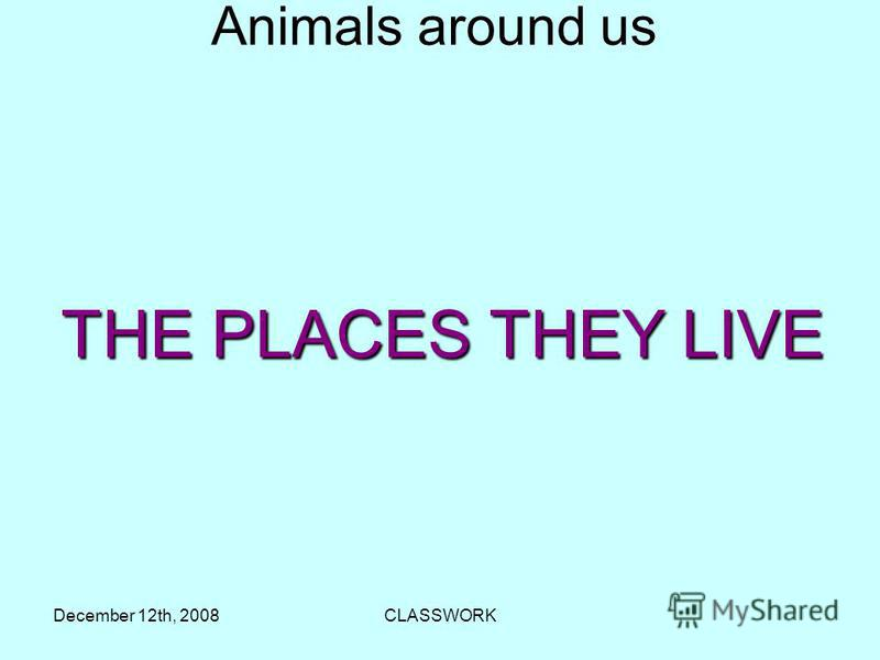 December 12th, 2008CLASSWORK Аnimals around us THE PLACES THEY LIVE