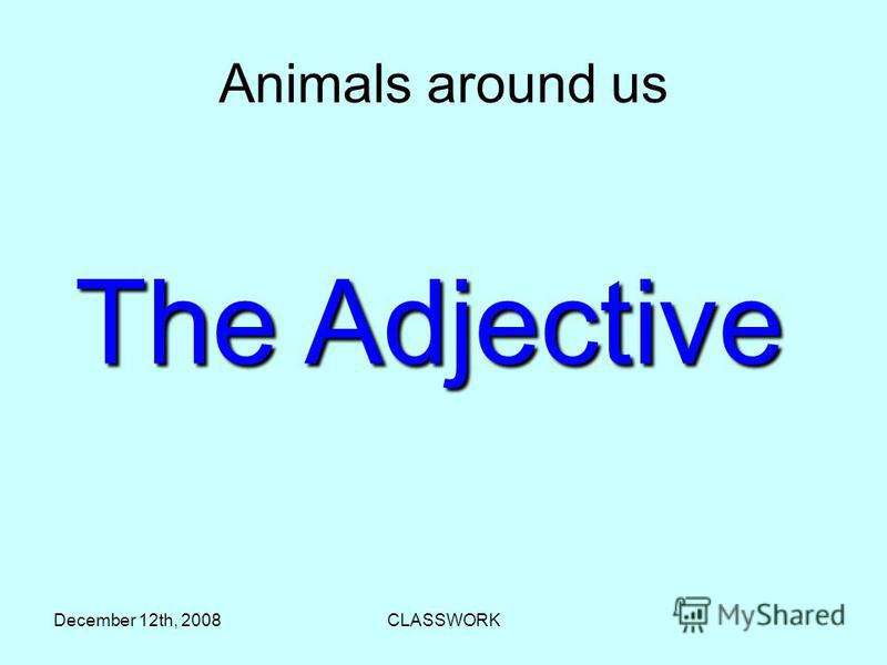 December 12th, 2008CLASSWORK Аnimals around us The Adjective
