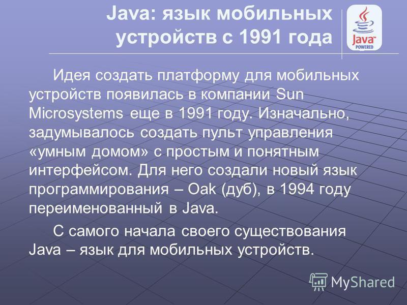 Java: язык мобильных устройств с 1991 года Идея создать платформу для мобильных устройств появилась в компании Sun Microsystems еще в 1991 году. Изначально, задумывалось создать пульт управления «умным домом» с простым и понятным интерфейсом. Для нег