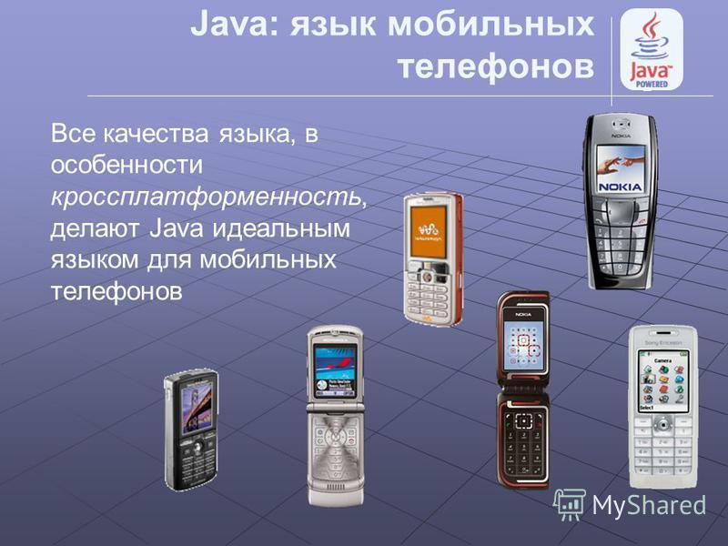 Java: язык мобильных телефонов Все качества языка, в особенности кроссплатформенность, делают Java идеальным языком для мобильных телефонов