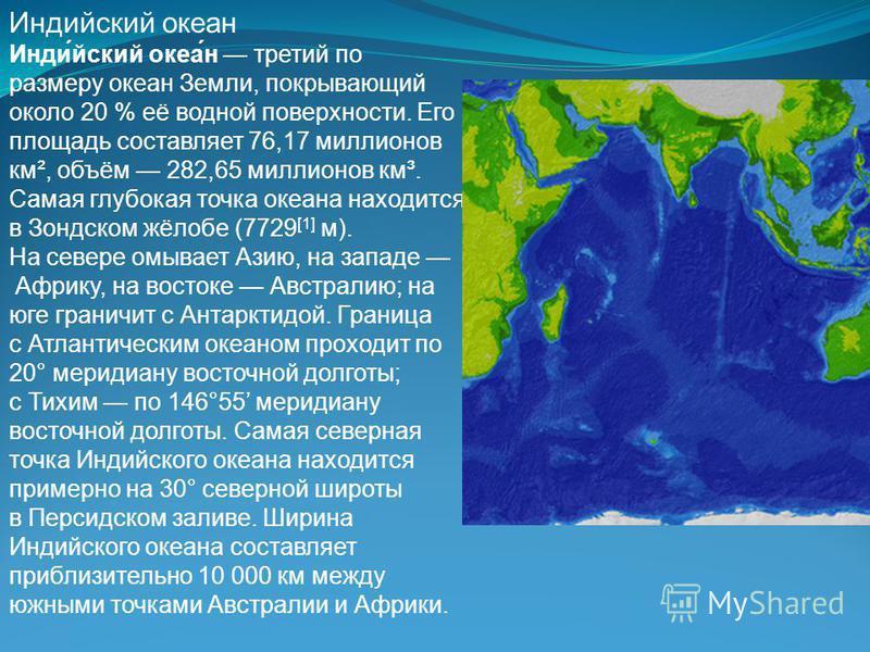Индиейский океан Инди́ейский океа́н третий по размеру океан Земли, покрывающий около 20 % её водной поверхности. Его площадь составляет 76,17 миллионов км², объём 282,65 миллионов км³. Самая глубокая точка океана находится в Зондском жёлобе (7729 [1]