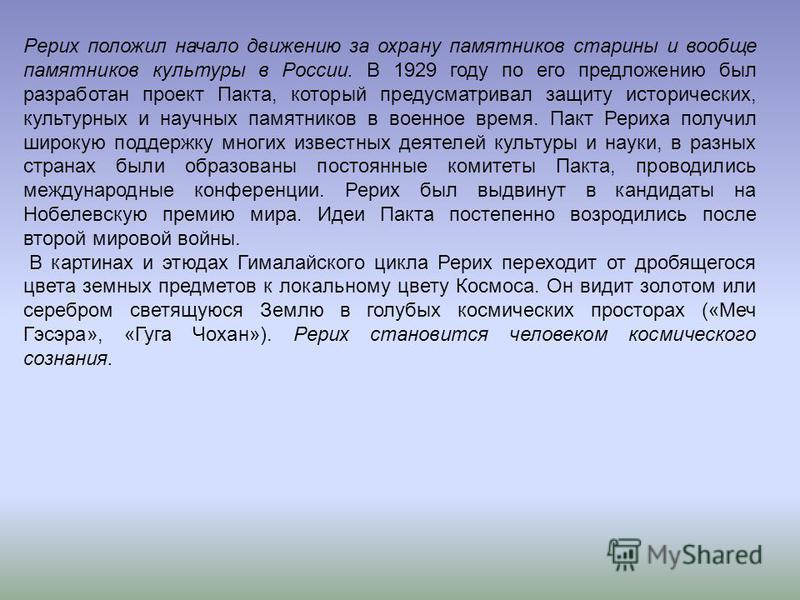 Рерих положил начало движению за охрану памятников старины и вообще памятников культуры в России. В 1929 году по его предложению был разработан проект Пакта, который предусматривал защиту исторических, культурных и научных памятников в военное время.