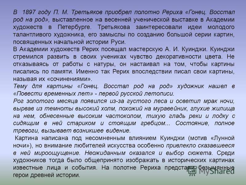 В 1897 году П. М. Третьяков приобрел полотно Рериха «Гонец. Восстал род на род», выставленное на весенней ученической выставке в Академии художеств в Петербурге. Третьякова заинтересовали идеи молодого талантливого художника, его замыслы по созданию
