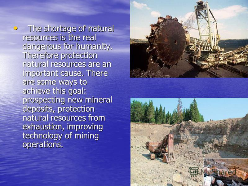 The shortage of natural resources is the real dangerous for humanity. Therefore protection natural resources are an important cause. There are some ways to achieve this goal: prospecting new mineral deposits, protection natural resources from exhaust