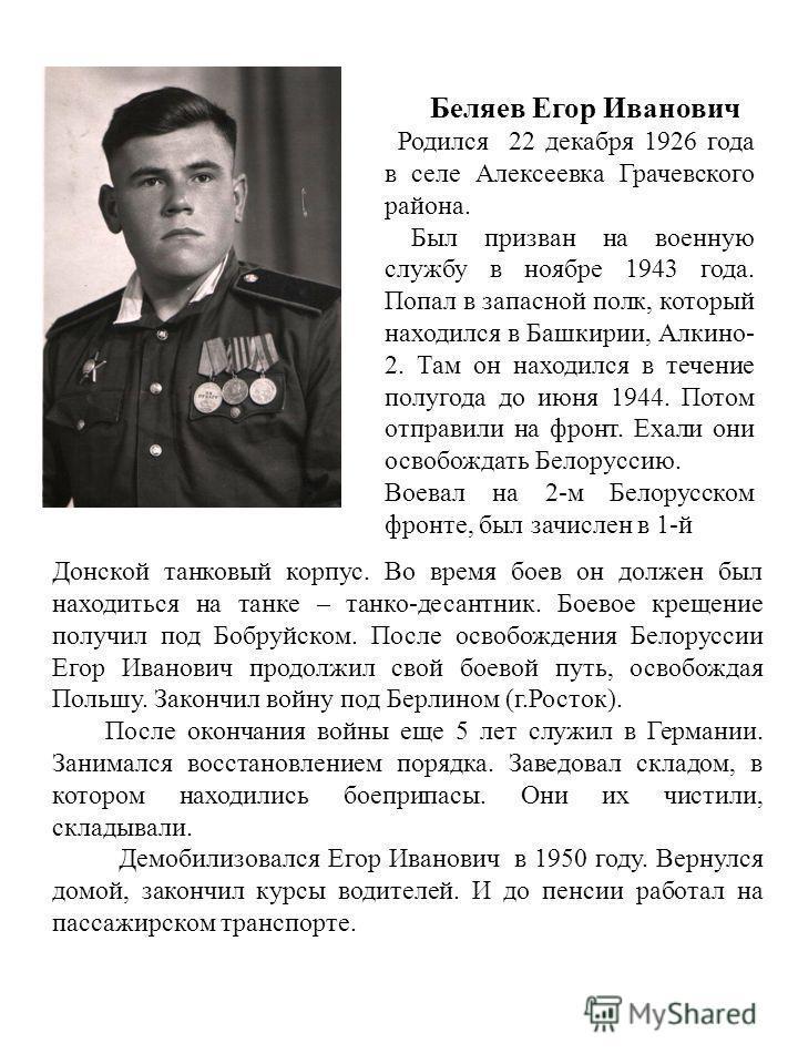 Беляев Егор Иванович Родился 22 декабря 1926 года в селе Алексеевка Грачевского района. Был призван на военную службу в ноябре 1943 года. Попал в запасной полк, который находился в Башкирии, Алкино- 2. Там он находился в течение полугода до июня 1944