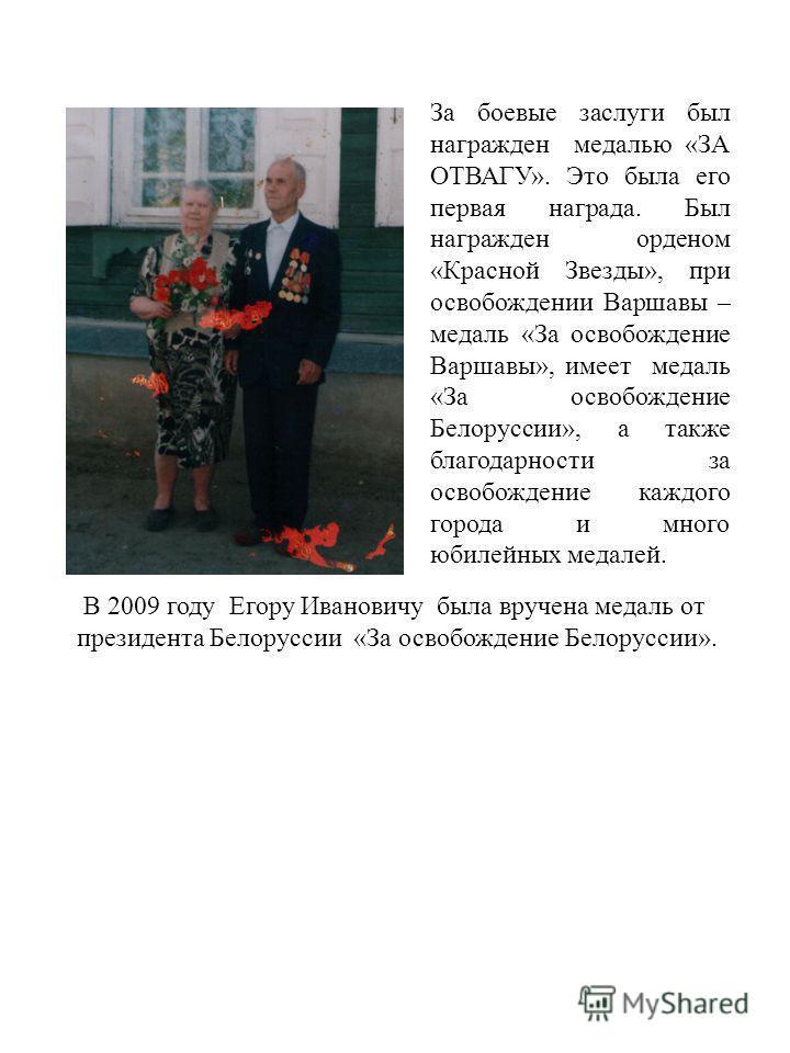 За боевые заслуги был награжден медалью «ЗА ОТВАГУ». Это была его первая награда. Был награжден орденом «Красной Звезды», при освобождении Варшавы – медаль «За освобождение Варшавы», имеет медаль «За освобождение Белоруссии», а также благодарности за
