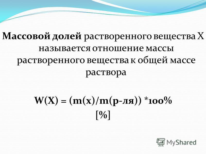 Массовой долей растворенного вещества Х называется отношение массы растворенного вещества к общей массе раствора W(X) = (m(x)/m(р-ля)) *100% [%]