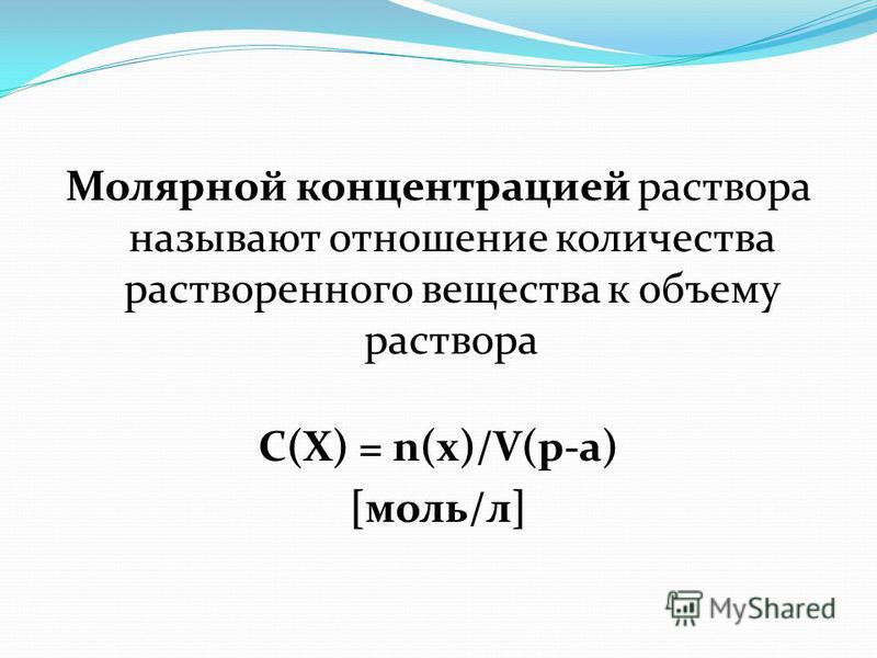 Молярной концентрацией раствора называют отношение количества растворенного вещества к объему раствора С(Х) = n(x)/V(р-а) [моль/л]