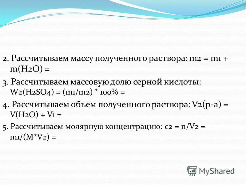 2. Рассчитываем массу полученного раствора: m2 = m1 + m(H2O) = 3. Рассчитываем массовую долю серной кислоты: W2(H2SO4) = (m1/m2) * 100% = 4. Рассчитываем объем полученного раствора: V2(р-а) = V(H2O) + V1 = 5. Рассчитываем молярную концентрацию: с 2 =