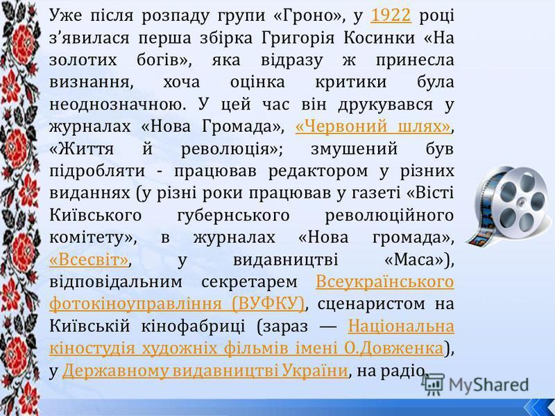 Уже після розпаду групи «Гроно», у 1922 році зявилася перша збірка Григорія Косинки «На золотих богів», яка відразу ж принесла визнання, хоча оцінка критики була неоднозначною. У цей час він друкувався у журналах «Нова Громада», «Червоний шлях», «Жит