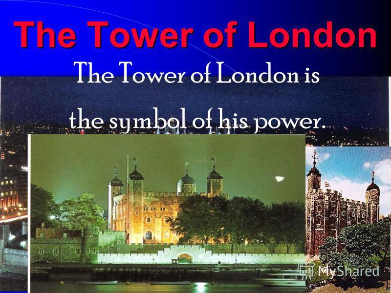 The Tower of London The Tower of London is the symbol of his power.