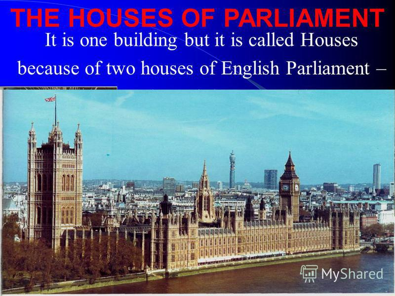 It is one building but it is called Houses because of two houses of English Parliament – the House of Lords and the House of Commons THE HOUSES OF PARLIAMENT