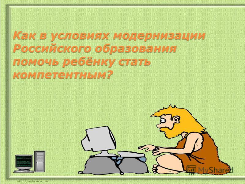 Как в условиях модернизации Российского образования помочь ребёнку стать компетентным? Как в условиях модернизации Российского образования помочь ребёнку стать компетентным?